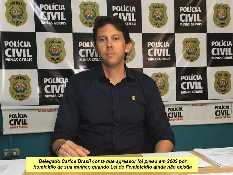 Delegado Carlos Brasil conta que agressor foi preso em 2009 por homicídio de sua mulher, quando Lei do Feminicídio ainda não existia